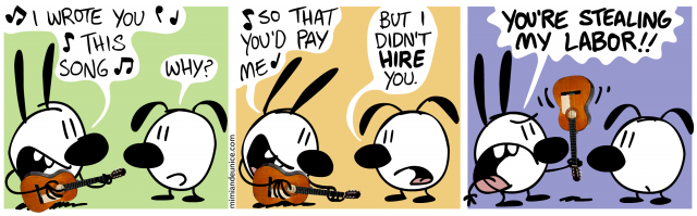 i wrote you this song! why? / so that you'd pay me! but i didn't hire you. / you're stealing my labor