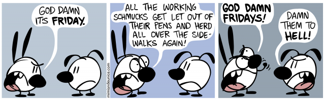 god damn it's friday / all the working schmucks get let out of their pens and herd over the sidewalks again / god damn fridays! damn them to hell!