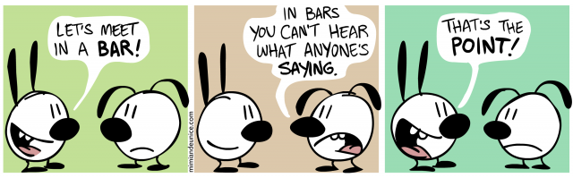 lets meet in a bar / in bars you can't hear what anyone's saying / that's the point