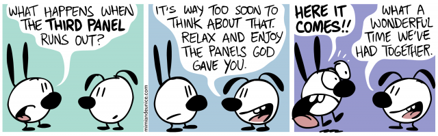 what happens when the third panel runs out / it's way to soon to think about that relax and enjoy the panels god gave you / here it comes! what a wonderful time we've had together.
