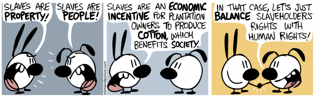 slaves are property! slaves are people! / slaves are an economic incentive for plantation owners to produce cotton which benefits society / in that case lets just balance slaveholder's rights with human rights