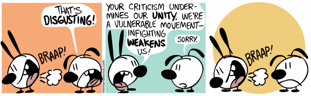 that's disgusting / your criticism undermines our unity we're a vulnerable movement infighting weakens us! sorry.