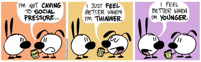 i'm not caving to social pressure / i just feel better when i'm thinner / i feel better when i'm younger