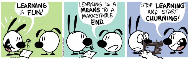 learning is fun / learning is a means to a marketable end / stop learning and start churning