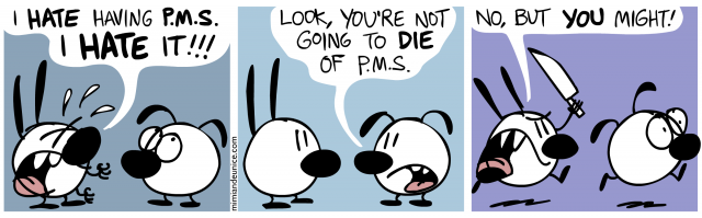 i hate having P.M.S. i hate it / look you're not going to die of pms / no but you might
