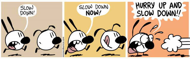 slow down / slow down now / hurry up and slow down