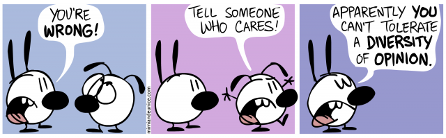 you're wrong / tell someone who cares/ apparently you can't tolerate a diversity of opinion