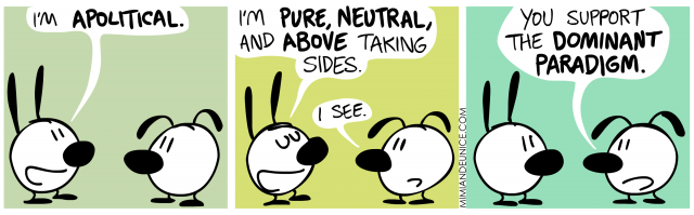 I'm pure, neutral, and above taking sides. I see. You support the dominant paradigm