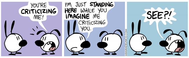 you're criticizing me, i'm just standing here while you imagine me criticizing you, see?
