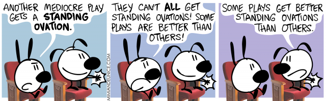 another mediocre play gets a standing ovation. they can't all get standing ovations! some plays are better than others. some plays get better standing ovations than others