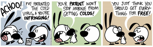 i've patented the cold virus and you're infringing! your patent won't stop anyone from getting colds. You just think you should get everything for free.