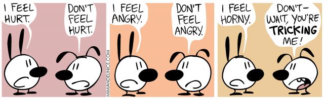 i feel hurt. don't feel hurt. i feel angry. don't feel angry. i feel horny. don't - wait, you're tricking me!